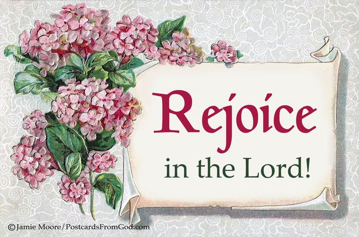 Rejoice in the Lord always: and again I say, Rejoice. (Philippians 4:4, KJV)  https://www.facebook.com/PostcardsFromGod/