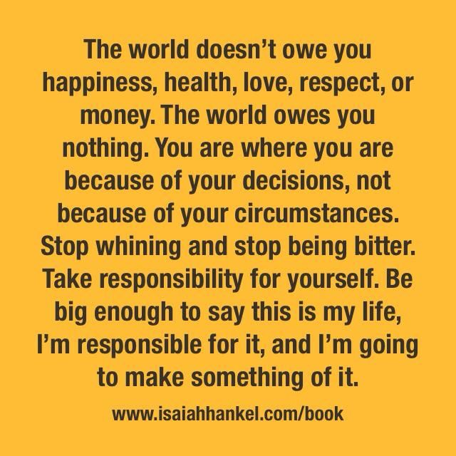 The world doesn't owe you happiness, health, love, respect, or money. The world owes you nothing. You are where you are because of your decisions, not because of your circumstances. Stop whining and stop being bitter. Take responsibility for yourself. Be big enough to say this is my life. I'm responsible for it, and I'm going to make something of it.