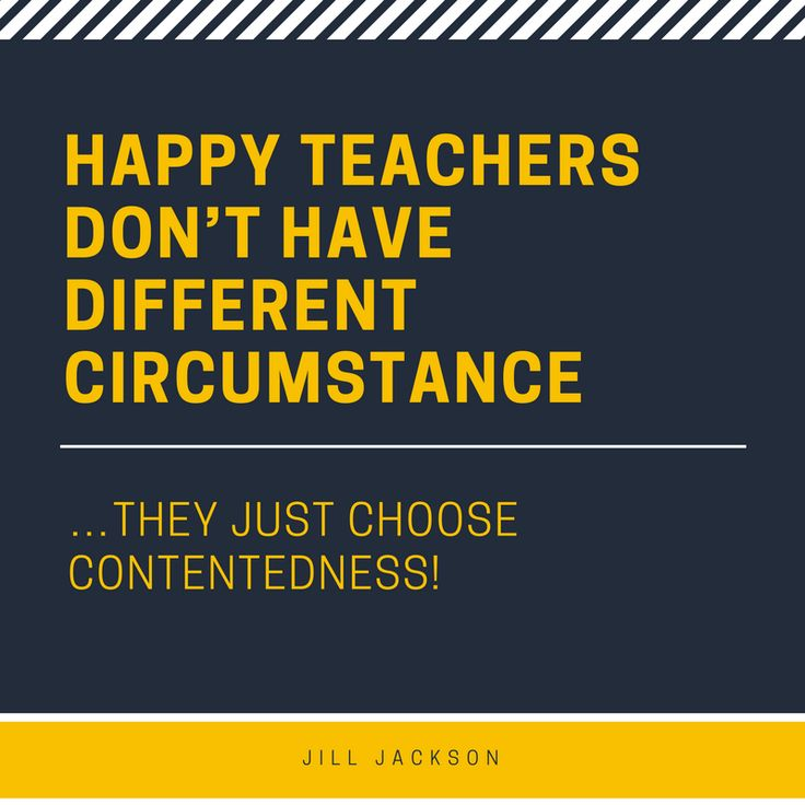 Happy teachers don't have different circumstances…they just choose contentedness!