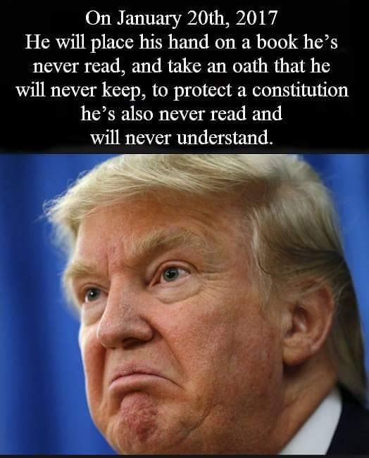 On January 20, 2017, Trump will place his hand on a book he's never read, and take an oath that he will never keep, to protect a constitution he's also never read and will never understand.