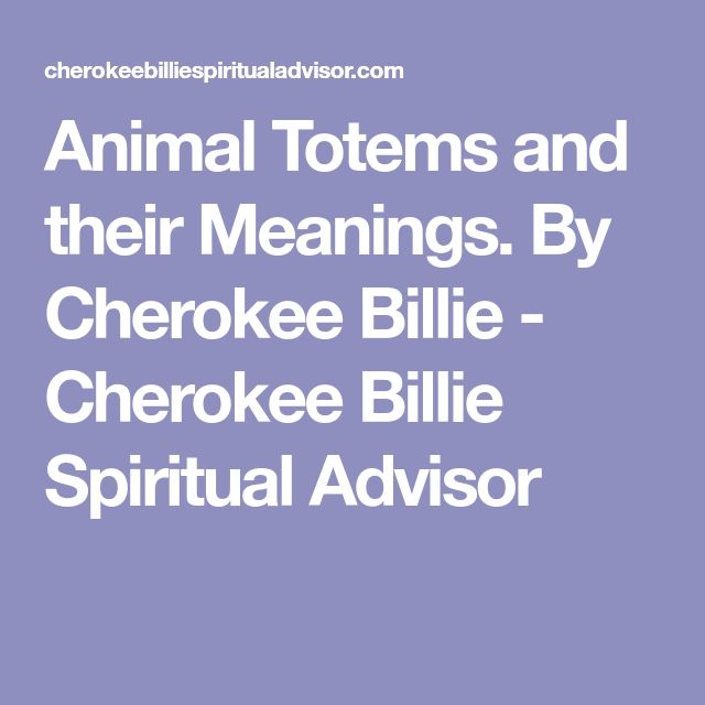 Animal Totems and their Meanings. By Cherokee Billie - Cherokee Billie Spiritual Advisor
