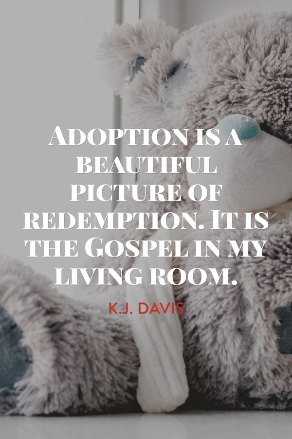 Adoption is a beautiful picture of redemption. It is the Gospel in my living room. - Katie J. Davis (from her book 'Kisses from Katie')