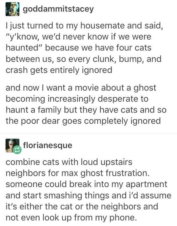 fr tho thats why im not afraid...until my cat is sleeping on my lap,,,, then we have a problem