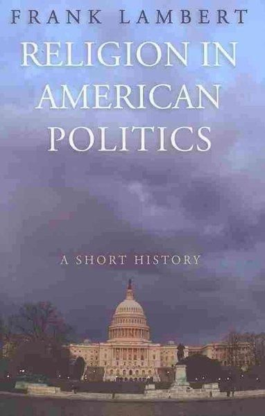 Religion in American Politics: A Short History: Religion in American Politics