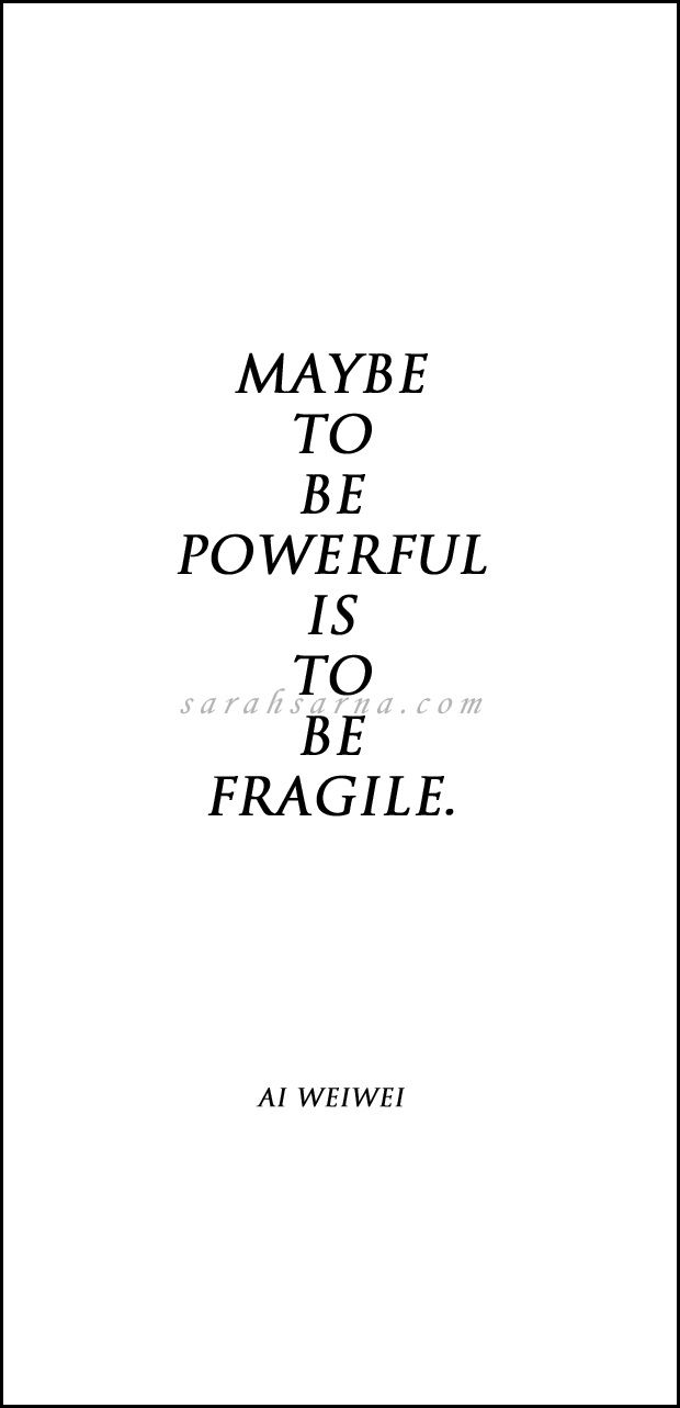 """Quotes, Quoted. """"Maybe to be powerful is to be fragile."""" - Chinese artist Ai Weiwei."""