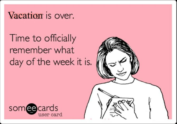Vacation is over. Time to remember what day of the week it is.