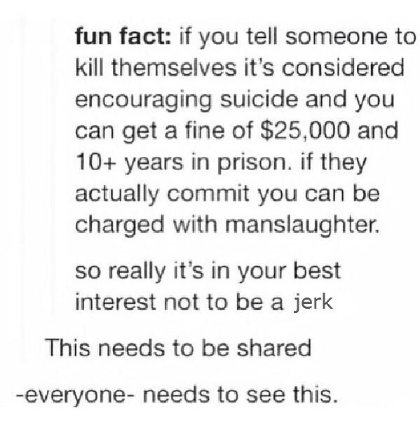 Yep. That's right. If you *EVER* told someone to kill themselves, you can be fined $25,000 and spend 10+ years in prison. THINK TWICE BEFORE YOU TREAT SOMEONE LIKE TRASH.