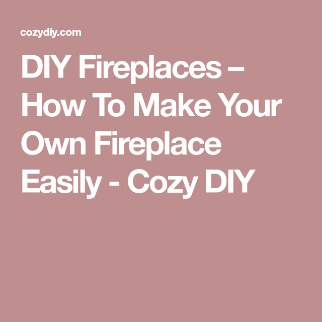 DIY Fireplaces – How To Make Your Own Fireplace Easily - Cozy DIY
