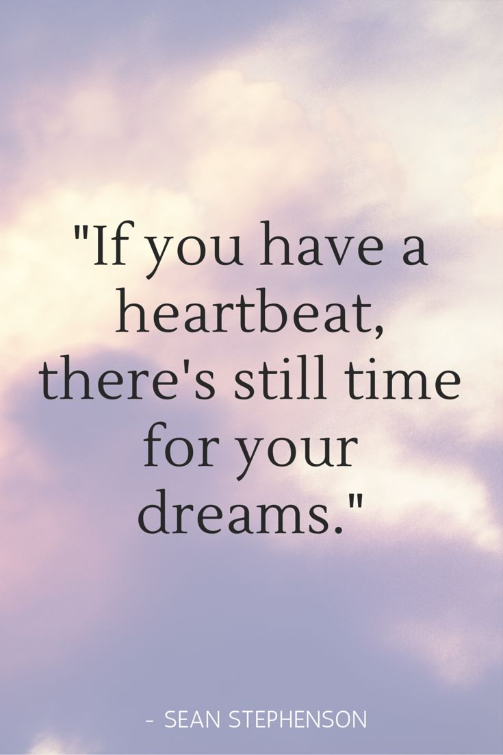 """If you have a heartbeat there s still time to follow your dreams """