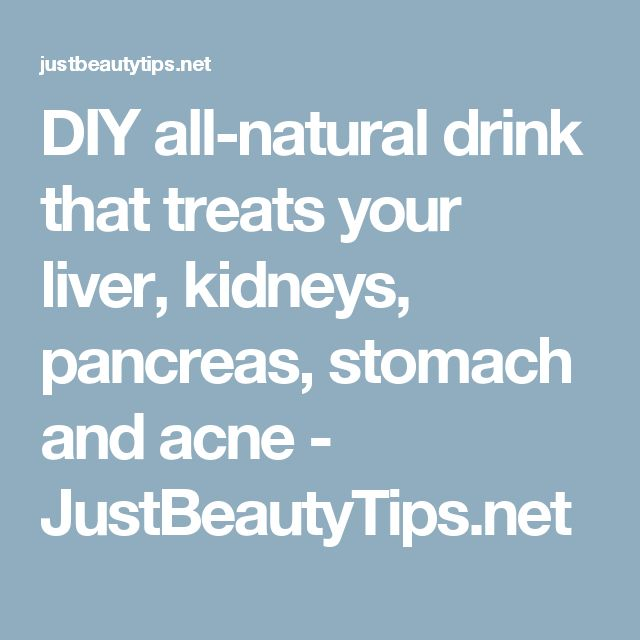 DIY all-natural drink that treats your liver, kidneys, pancreas, stomach and acne - JustBeautyTips.net
