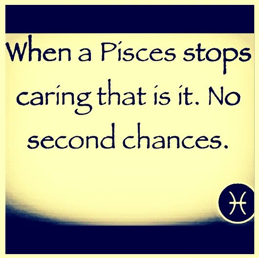 """Pisces:  """"When a #Pisces stops caring, that is it. No second chances.""""  Because they already gave you so many other second chances before finally reaching this point...."""