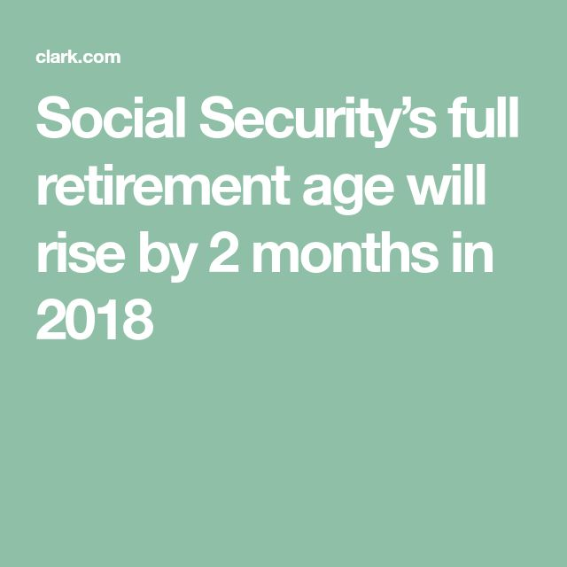 Social Security's full retirement age will rise by 2 months in 2018