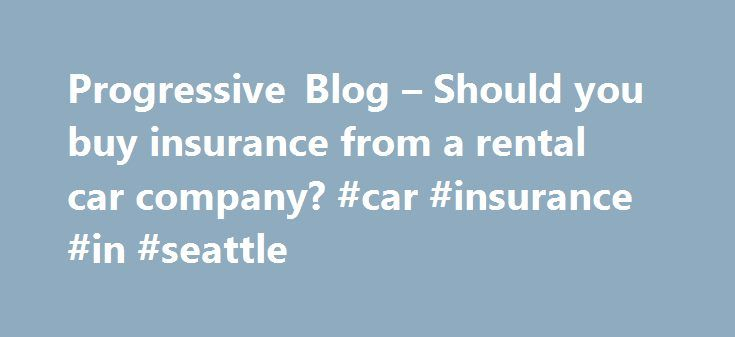 Progressive Blog – Should you buy insurance from a rental car company? #car #insurance #in #seattle http://uk.remmont.com/progressive-blog-should-you-buy-insurance-from-a-rental-car-company-car-insurance-in-seattle/  # Posted by Allison Ruuska on 6/16/2008 at 1:00 PM If you're renting a car, think about what you need before you purchase supplemental insurance or a damage waiver. Whether you're on a trip and need transportation in a different city or your car is in the shop and you need a set…