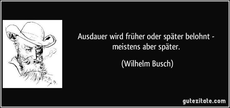 Ausdauer wird früher oder später belohnt - meistens aber später. (Wilhelm Busch)