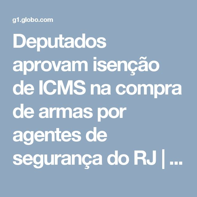 Deputados aprovam isenção de ICMS na compra de armas por agentes de segurança do RJ | Rio de Janeiro | G1