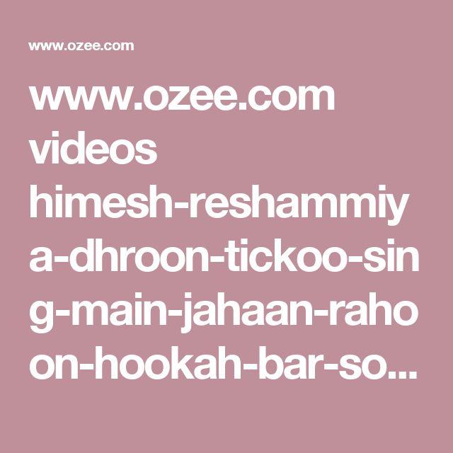 www.ozee.com videos himesh-reshammiya-dhroon-tickoo-sing-main-jahaan-rahoon-hookah-bar-song-in-zee-rishtey-special-sa-re-ga-ma-pa-lil-champs-2017-july-232017-zeetv.html
