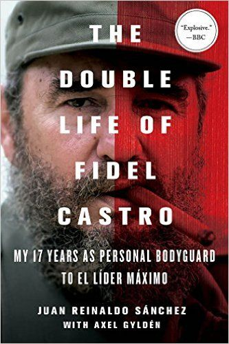 The Double Life of Fidel Castro: My 17 Years as Personal Bodyguard to El Lider Maximo: Juan Reinaldo Sanchez, Axel Gyldén, Catherine Spencer: 9781250092366: Amazon.com: Books