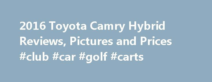 2016 Toyota Camry Hybrid Reviews, Pictures and Prices #club #car #golf #carts http://nef2.com/2016-toyota-camry-hybrid-reviews-pictures-and-prices-club-car-golf-carts/  #hybrid car # Toyota Camry Hybrid Review Research Other Years The 2016 Toyota Camry Hybrid has a roomy cabin, comfortable ride and an intuitive infotainment system according to test drivers, but they report the brakes can be grabby. The 2016 Toyota Camry Hybrid is ranked: Reviewers say that the four-cylinder engine and…