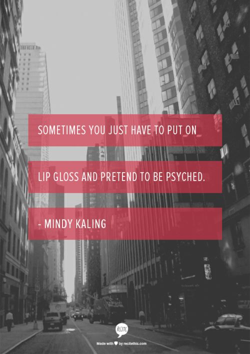 Sometimes you just have to put on lip gloss and pretend to be psyched. - Mindy Kaling