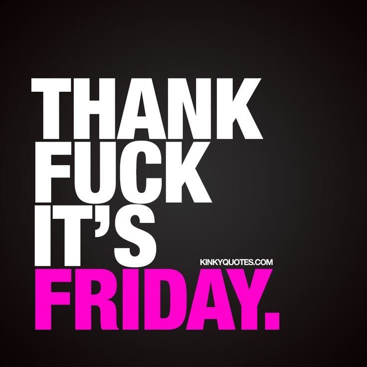 """""""Thank fuck it's Friday."""" - Another week, another beautiful (and naughty) Friday. Have a good one!"""