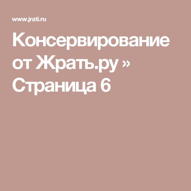 Консервирование от Жрать.ру » Страница 6