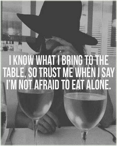 Know what you bring. #confidence #assurance. | I know what I bring to the table, so trust me when I say I'm not afraid to eat alone! #strongwomen