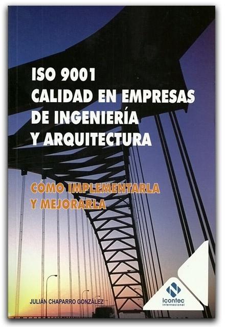 ISO 9001. Calidad en empresas de ingeniería y arquitectura – Julián Chaparro González - ICONTEC     www.librosyeditores.com/tiendalemoine/ingenieria-civil/1868-iso-9001-calidad-en-empresas-de-ingenieria-y-arquitectura.html    Editores y distribuidores.