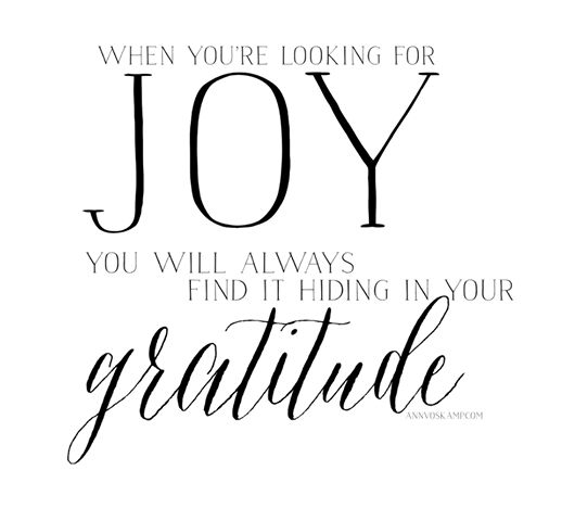 so yeah, that's the deal:   when you're looking for joy?  you will always find it hiding in your gratitude.   [From this post: Why Thanksgiving is Radically Subversive & This 30 Day Experiment that is Proving to be The. Best. Thing I've done all Year!