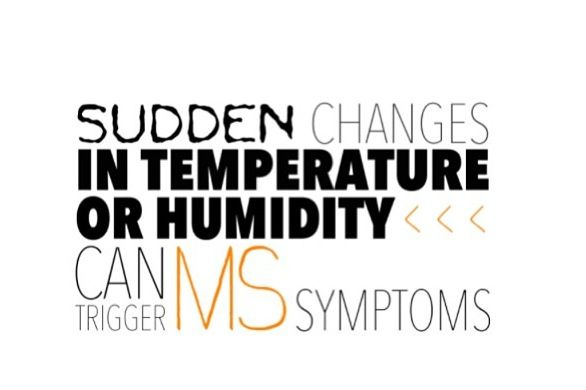 Multiple sclerosis (MS) - sudden changes in temperature. Definitely one of the worst for me. Extreme cold or extreme heat are both miserable. .