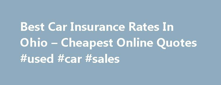 Best Car Insurance Rates In Ohio – Cheapest Online Quotes #used #car #sales http://insurance.remmont.com/best-car-insurance-rates-in-ohio-cheapest-online-quotes-used-car-sales/  #best car insurance rates # Cheapest Auto Insurance Prices Best Car Insurance Rates In Ohio Cheapest Online Quotes Get the best car insurance rates in Ohio, compare prices and save money. We re Ohio s top-ranked trusted website for providing free online auto insurance quotes for consumers. We re local ( located…