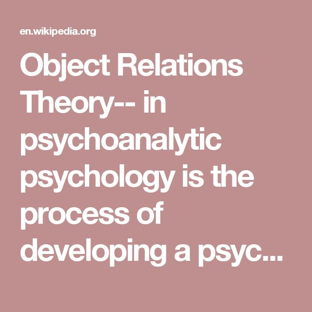 Object Relations Theory-- in psychoanalytic psychology is the process of developing a psyche in relation to others in the environment during childhood. Based on psychodynamic theory, the object relations theory suggests that the way people relate to others and situations in their adult lives is shaped by family experiences during infancy. For example, an adult who experienced neglect or abuse in infancy would expect similar behavior from others who remind them of the neglectful or abusive