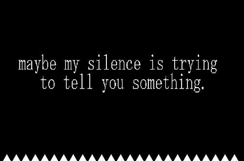 My silence is telling you something