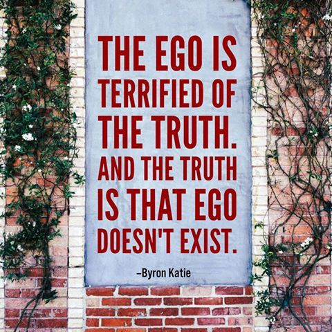 """The ego is terrified of the truth. And the truth is that the ego doesn't exist.""  - Byron Katie"