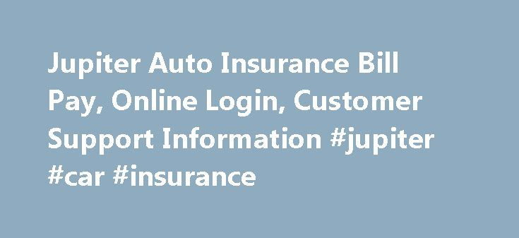 Jupiter Auto Insurance Bill Pay, Online Login, Customer Support Information #jupiter #car #insurance http://maryland.nef2.com/jupiter-auto-insurance-bill-pay-online-login-customer-support-information-jupiter-car-insurance/  # Jupiter Auto Insurance Online Bill payment Customers of Jupiter Auto Insurance can pay there bills by logging in the official website http://jupitermga.com/ (given below) and visit Pay Bills Section to make the payments. In case of any issue or support one can contact…