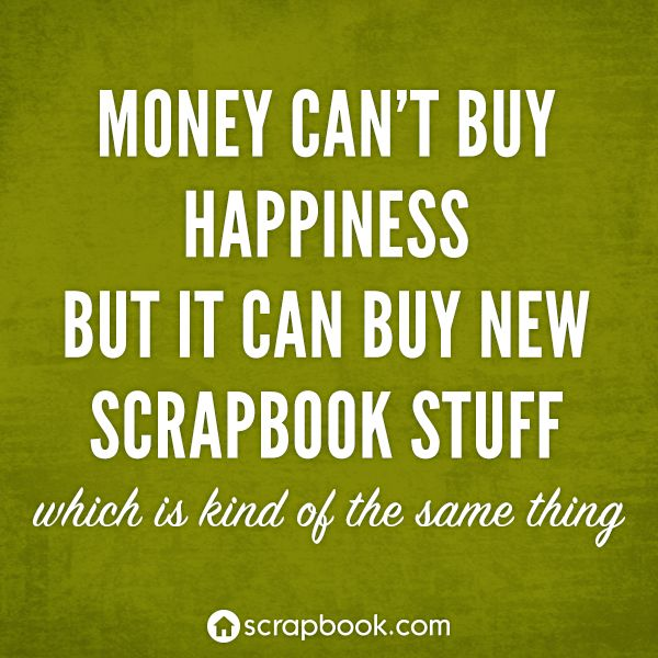 Money can't buy happiness but it can buy new scrapbook stuff.. which is kind of the same thing.