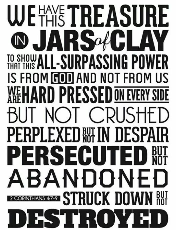 In Japanese:第二コリント人への手紙4:7 私たちは、この宝を、土の器の中に入れているのです。それは、この測り知れない力が神のものであって、私たちから出たものでないことが明らかにされるためです。 4:8 私たちは、四方八方から苦しめられますが、窮することはありません。途方にくれていますが、行きづまることはありません。 4:9 迫害されていますが、見捨てられることはありません。倒されますが、滅びません。