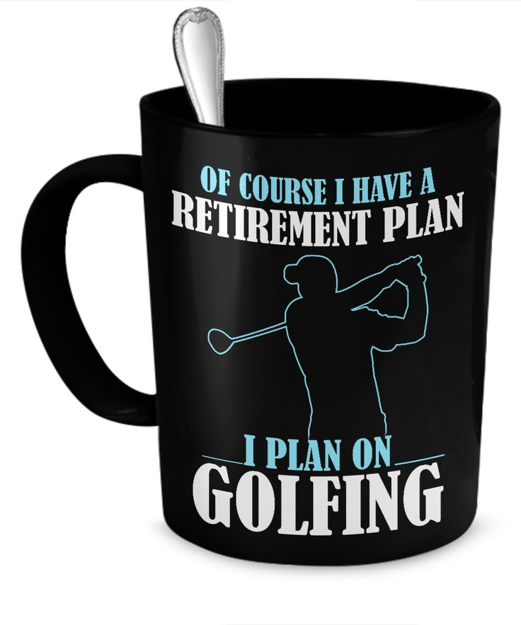 Of Course I Have A Retirement Plan...Golf