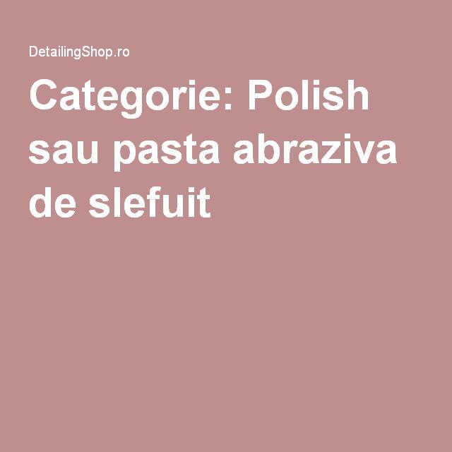 Categorie: Polish sau pasta abraziva de slefuit