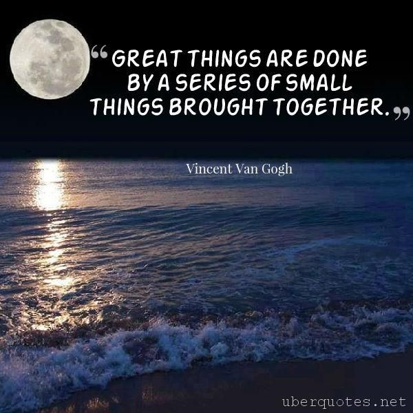 Great things are done by a series of small things brought together. -Vincent Van Gogh  #quotes #Together #Small #SmallThings #Done #Things #GreatThings #Series #Brought  For #VincentVanGogh quotes visit: http://www.uberquotes.net/quotes/authors/vincent-van-gogh For #Great quotes visit: http://www.uberquotes.net/quotes/topics/great