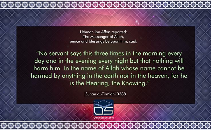 """Uthman ibn Affan reported: The #Messenger of #Allah, peace and #blessings be upon him, said, """"No #servant says this three times in the morning every day and in the evening every night but that nothing will #harm him: In the name of Allah whose name cannot be harmed by anything in the #earth nor in the #heaven, for he is the #Hearing, the #Knowing."""" Source: Sunan al-#Tirmidhī 3388 http://goo.gl/ZLKbgq"""