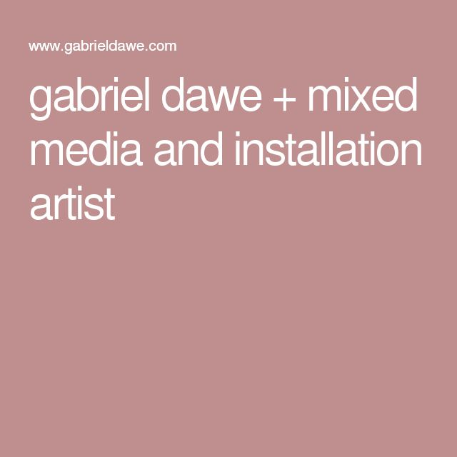 gabriel dawe + mixed media and installation artist