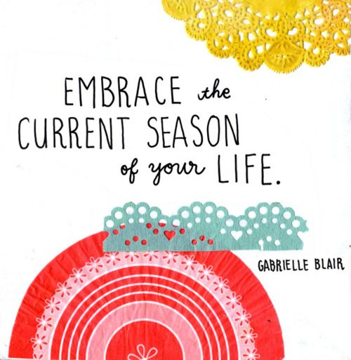 """Embrace the current season of your life."": Life Quotes, Remember This, Embrace Life, Current Seasons, Wisdom, Gabriel Blair, Things, Living, Design Studios"