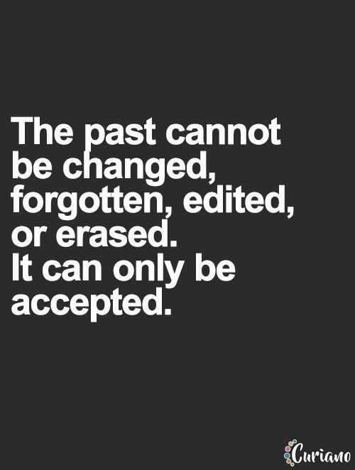 The past cannot be changed, it can only be accepted. Nor does the past does fix the now and the future...