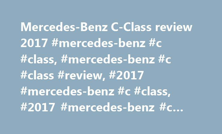 Mercedes-Benz C-Class review 2017 #mercedes-benz #c #class, #mercedes-benz #c #class #review, #2017 #mercedes-benz #c #class, #2017 #mercedes-benz #c #class #review http://mesa.remmont.com/mercedes-benz-c-class-review-2017-mercedes-benz-c-class-mercedes-benz-c-class-review-2017-mercedes-benz-c-class-2017-mercedes-benz-c-class-review/  # Mercedes-Benz C-Class Review Our overall rating: Rated 3 out of 5 The Mercedes C-Class has a seriously tough job on its hands. Not only does it face…