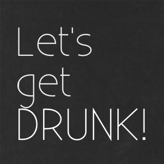 Let's get drunk!