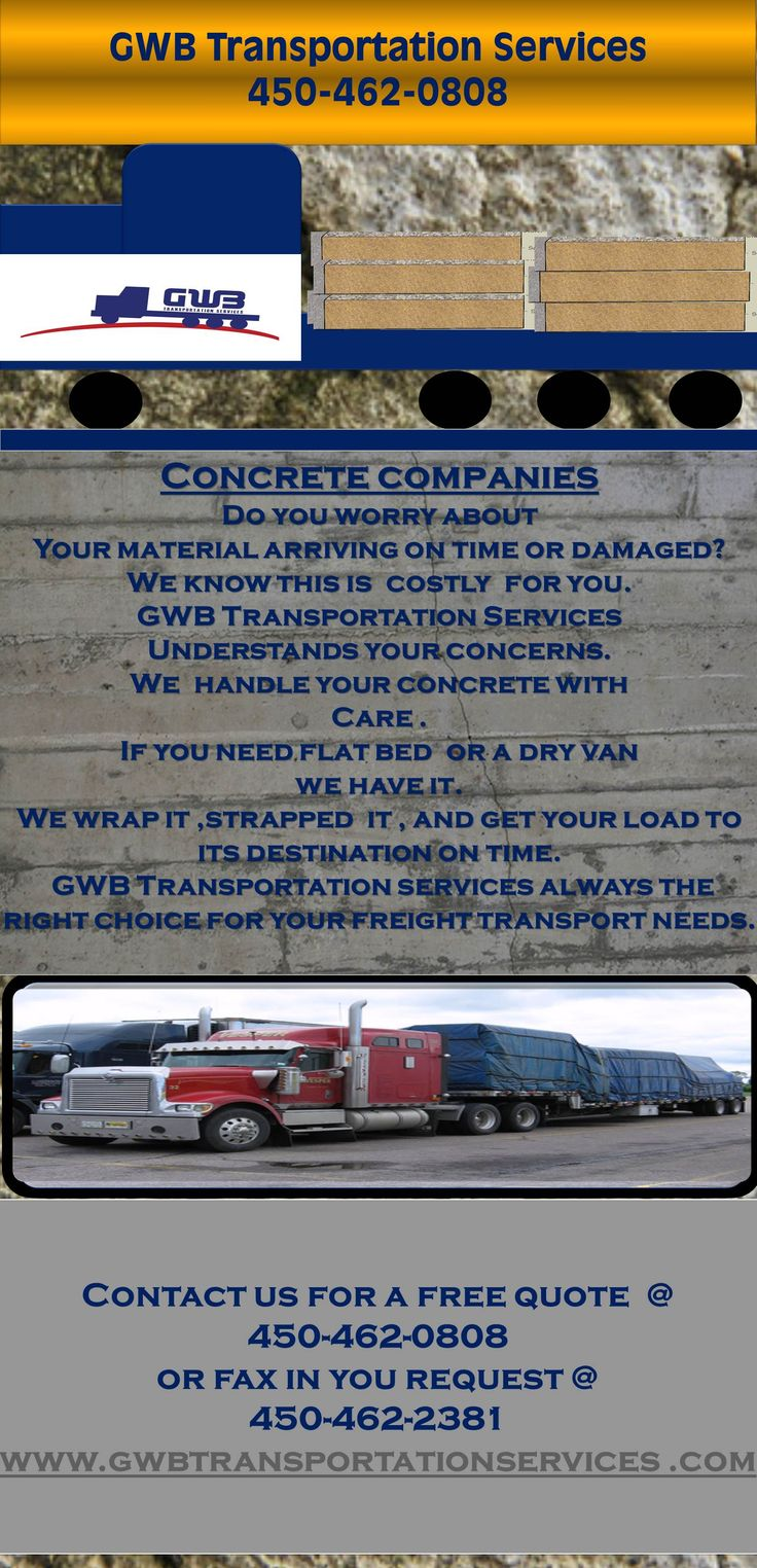 Concrete companies are you worried that your materials will be cracked or broken when in transportor that the company you choose does not care about your concrete goods?GWB Transportation Service cares about your concrete Slabs and materials.Contact us today to be cemented to the right company.450-462-0808 or fax in your request at 450-462-2381