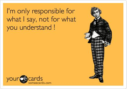 I'm only responsible for what I say, not for what you understand !