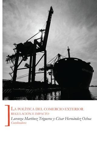 La política del comercio exterior : regulación e impacto / Lorenza Martínez Trigueros, César Hernández Ochoa, cooordinadores (2012)
