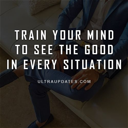 Train your mind to see the good in every situation.