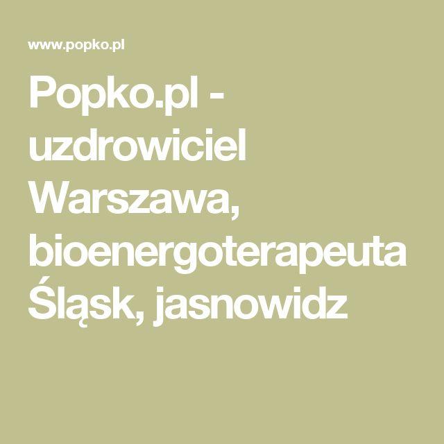 Popko.pl - uzdrowiciel Warszawa, bioenergoterapeuta Śląsk, jasnowidz